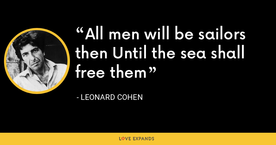 All men will be sailors then Until the sea shall free them - Leonard Cohen