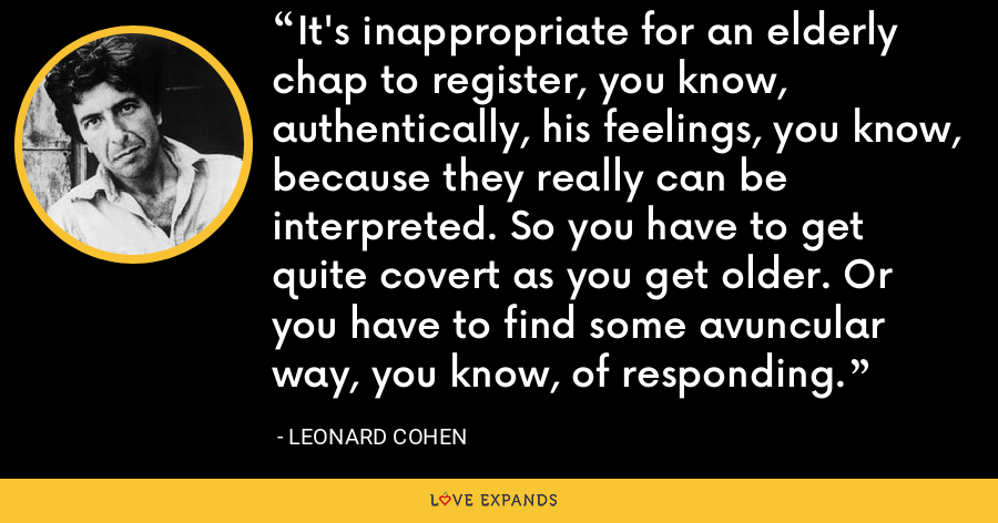It's inappropriate for an elderly chap to register, you know, authentically, his feelings, you know, because they really can be interpreted. So you have to get quite covert as you get older. Or you have to find some avuncular way, you know, of responding. - Leonard Cohen