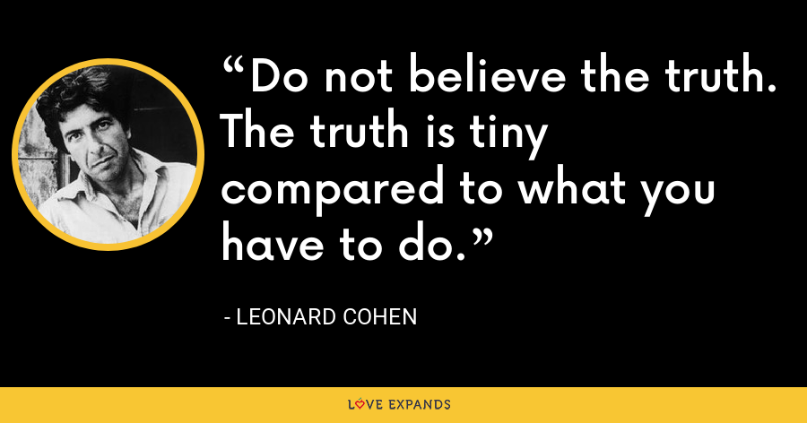 Do not believe the truth. The truth is tiny compared to what you have to do. - Leonard Cohen