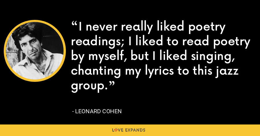 I never really liked poetry readings; I liked to read poetry by myself, but I liked singing, chanting my lyrics to this jazz group. - Leonard Cohen