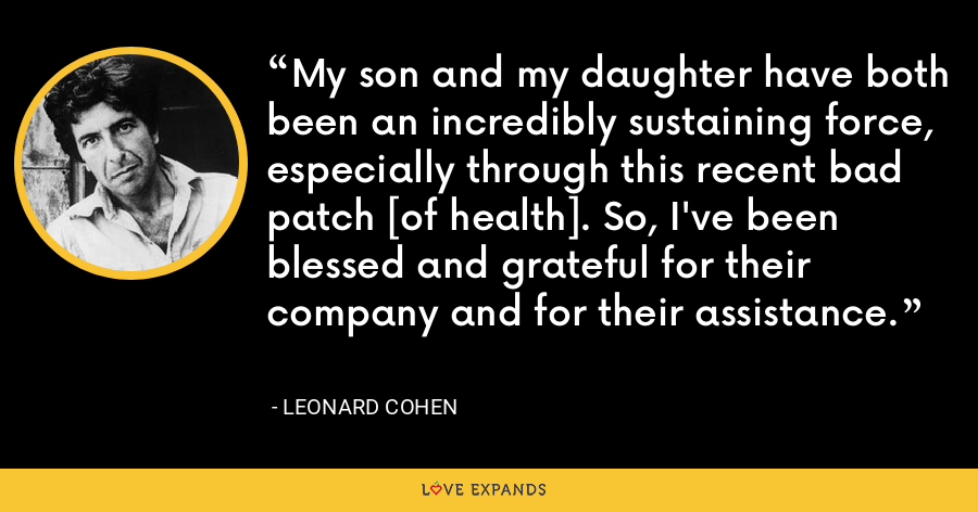 My son and my daughter have both been an incredibly sustaining force, especially through this recent bad patch [of health]. So, I've been blessed and grateful for their company and for their assistance. - Leonard Cohen