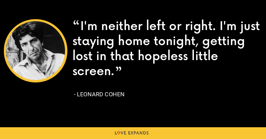 I'm neither left or right. I'm just staying home tonight, getting lost in that hopeless little screen. - Leonard Cohen