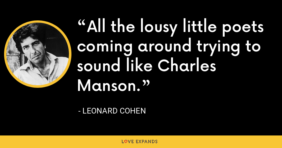 All the lousy little poets coming around trying to sound like Charles Manson. - Leonard Cohen