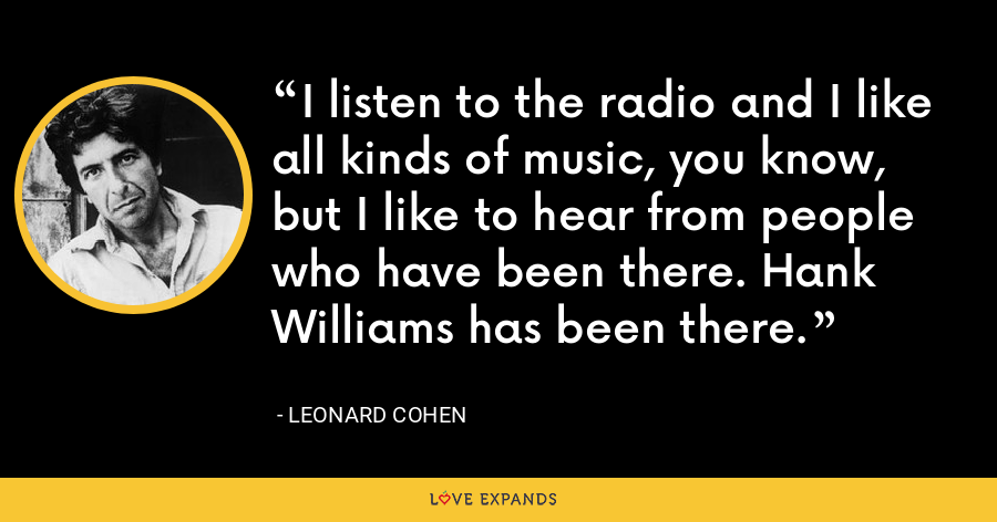 I listen to the radio and I like all kinds of music, you know, but I like to hear from people who have been there. Hank Williams has been there. - Leonard Cohen