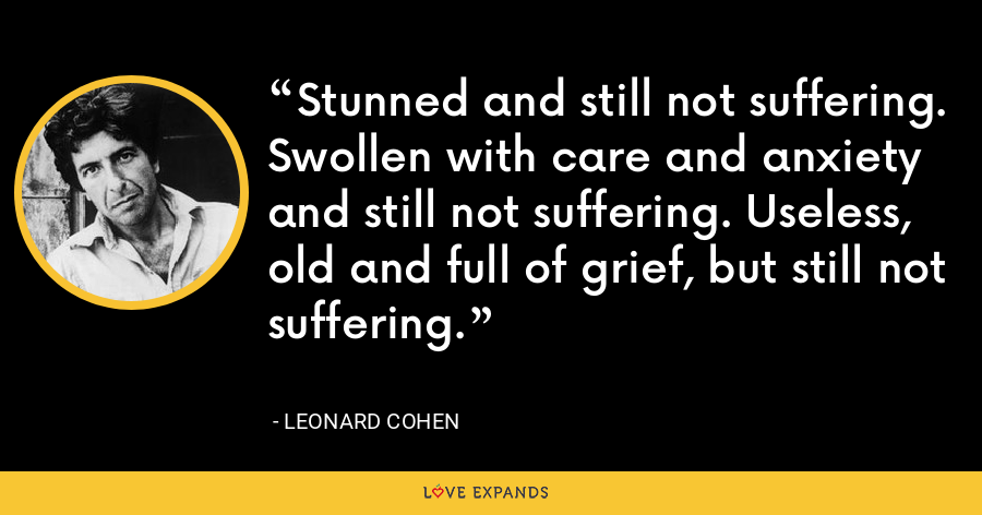 Stunned and still not suffering. Swollen with care and anxiety and still not suffering. Useless, old and full of grief, but still not suffering. - Leonard Cohen