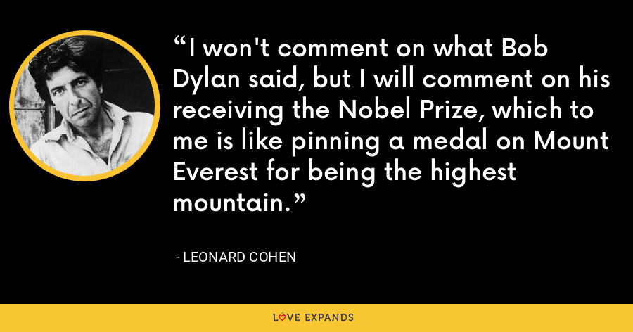 I won't comment on what Bob Dylan said, but I will comment on his receiving the Nobel Prize, which to me is like pinning a medal on Mount Everest for being the highest mountain. - Leonard Cohen