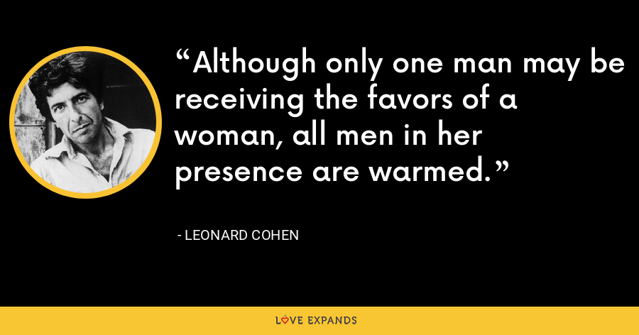 Although only one man may be receiving the favors of a woman, all men in her presence are warmed. - Leonard Cohen
