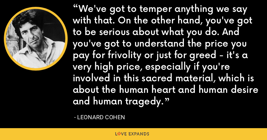 We've got to temper anything we say with that. On the other hand, you've got to be serious about what you do. And you've got to understand the price you pay for frivolity or just for greed - it's a very high price, especially if you're involved in this sacred material, which is about the human heart and human desire and human tragedy. - Leonard Cohen