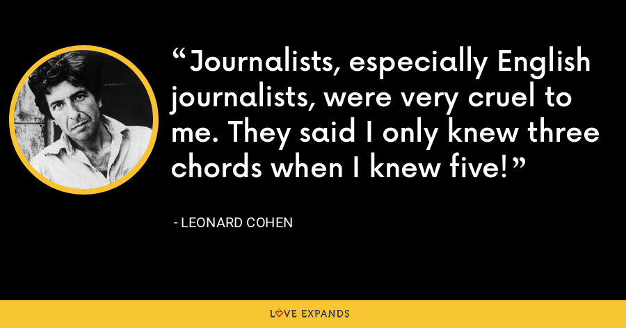 Journalists, especially English journalists, were very cruel to me. They said I only knew three chords when I knew five! - Leonard Cohen