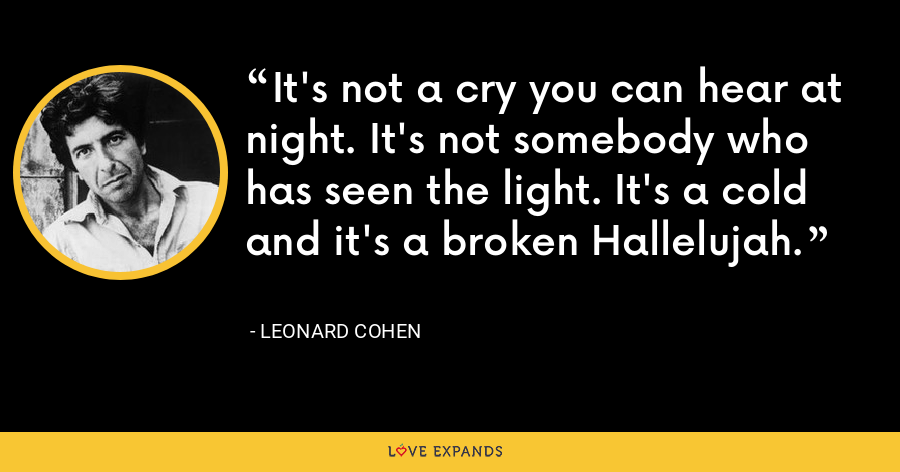 It's not a cry you can hear at night. It's not somebody who has seen the light. It's a cold and it's a broken Hallelujah. - Leonard Cohen
