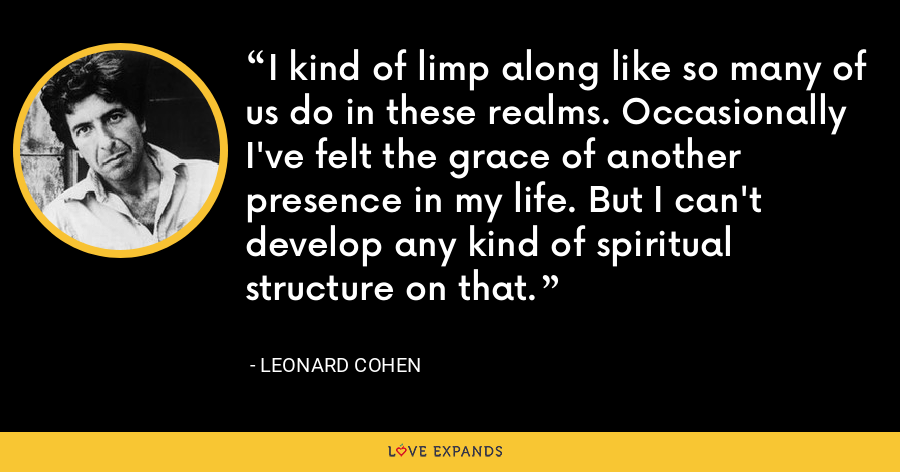 I kind of limp along like so many of us do in these realms. Occasionally I've felt the grace of another presence in my life. But I can't develop any kind of spiritual structure on that. - Leonard Cohen