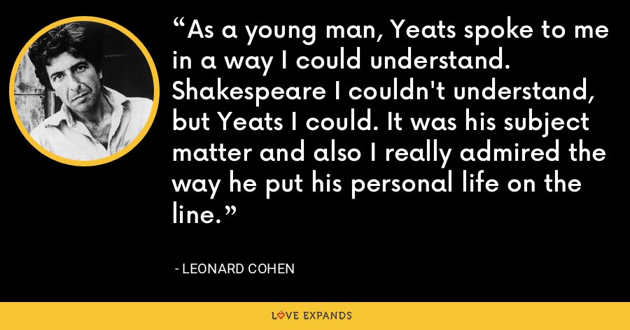 As a young man, Yeats spoke to me in a way I could understand. Shakespeare I couldn't understand, but Yeats I could. It was his subject matter and also I really admired the way he put his personal life on the line. - Leonard Cohen