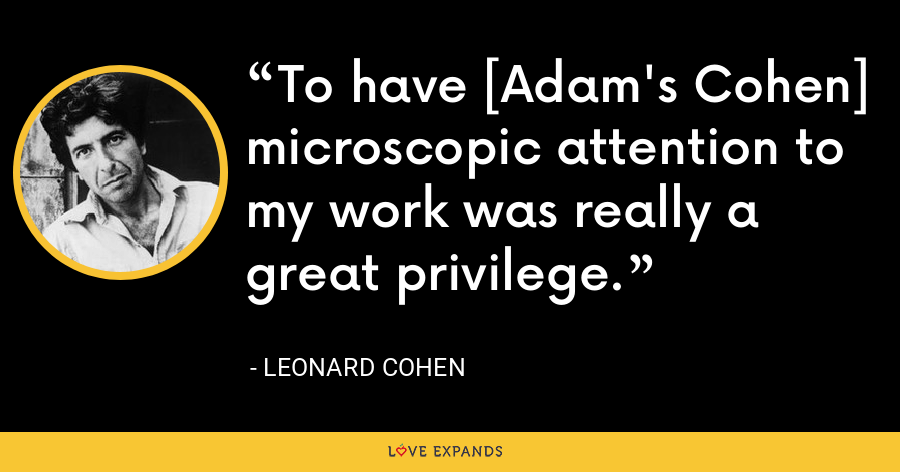 To have [Adam's Cohen] microscopic attention to my work was really a great privilege. - Leonard Cohen