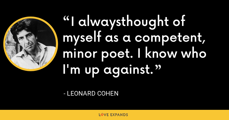 I alwaysthought of myself as a competent, minor poet. I know who I'm up against. - Leonard Cohen