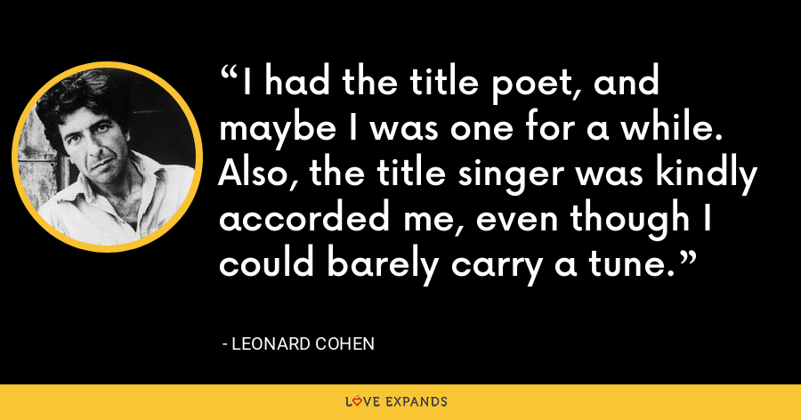 I had the title poet, and maybe I was one for a while. Also, the title singer was kindly accorded me, even though I could barely carry a tune. - Leonard Cohen