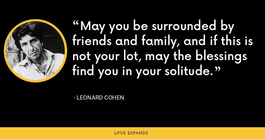 May you be surrounded by friends and family, and if this is not your lot, may the blessings find you in your solitude. - Leonard Cohen