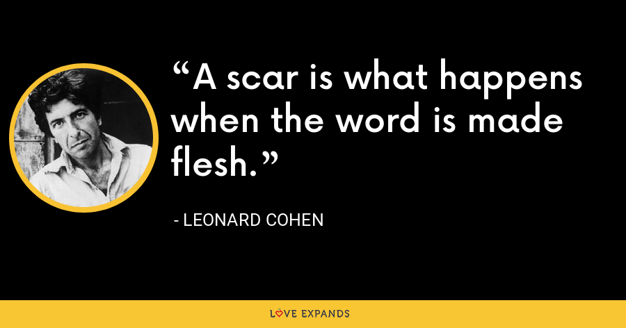 A scar is what happens when the word is made flesh. - Leonard Cohen