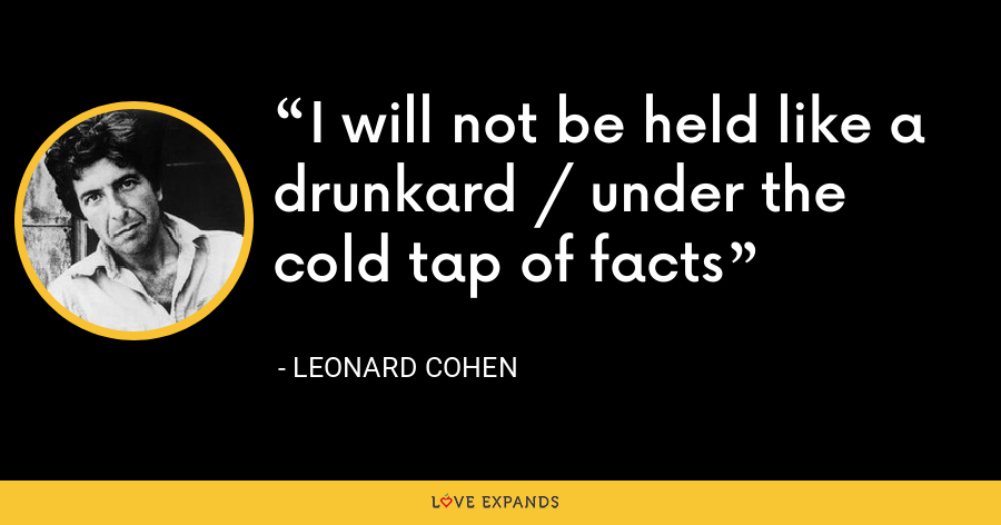 I will not be held like a drunkard / under the cold tap of facts - Leonard Cohen