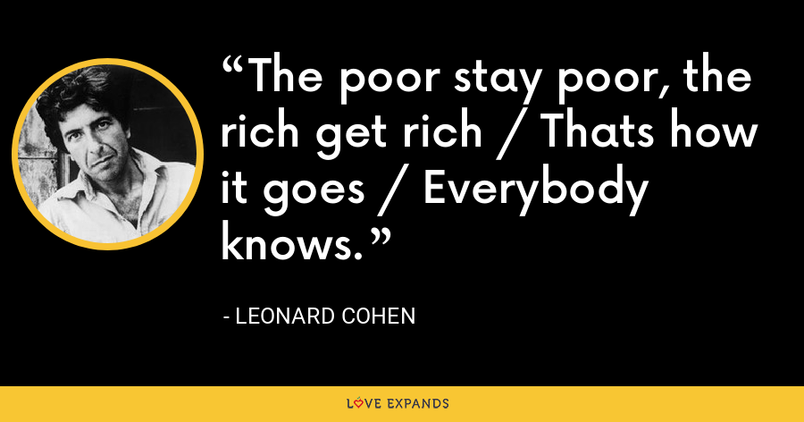 The poor stay poor, the rich get rich / Thats how it goes / Everybody knows. - Leonard Cohen