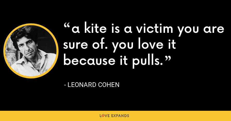 a kite is a victim you are sure of. you love it because it pulls. - Leonard Cohen