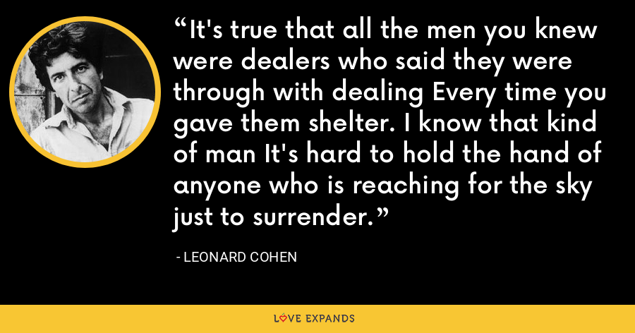 It's true that all the men you knew were dealers who said they were through with dealing Every time you gave them shelter. I know that kind of man It's hard to hold the hand of anyone who is reaching for the sky just to surrender. - Leonard Cohen