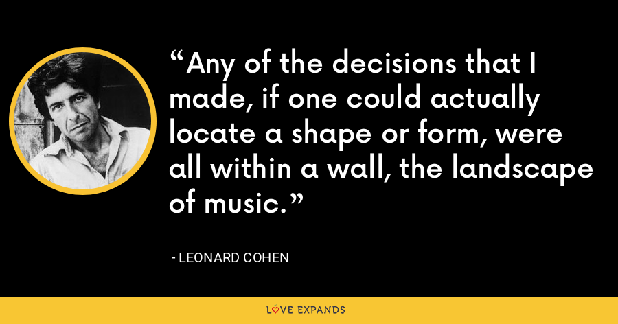 Any of the decisions that I made, if one could actually locate a shape or form, were all within a wall, the landscape of music. - Leonard Cohen