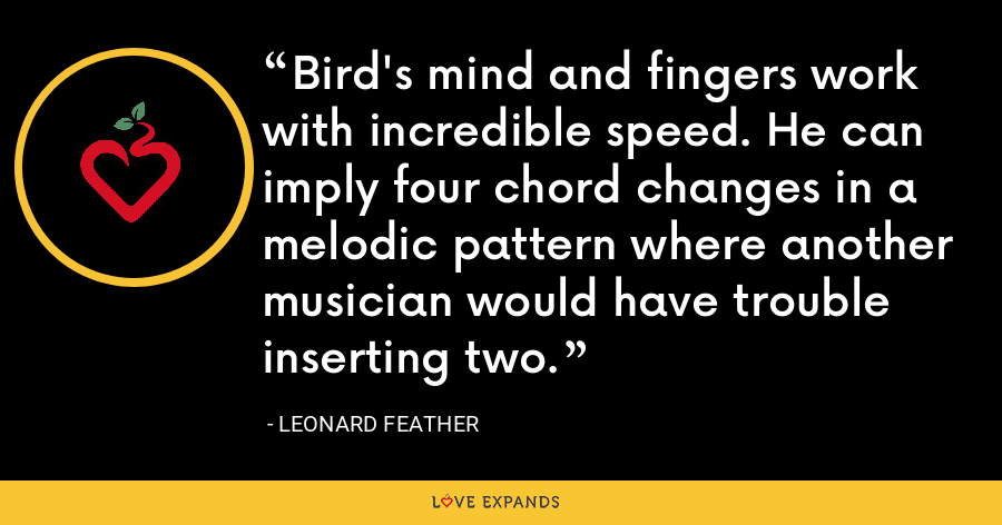 Bird's mind and fingers work with incredible speed. He can imply four chord changes in a melodic pattern where another musician would have trouble inserting two. - Leonard Feather