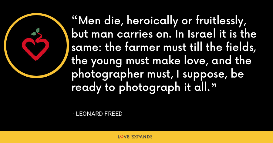Men die, heroically or fruitlessly, but man carries on. In Israel it is the same: the farmer must till the fields, the young must make love, and the photographer must, I suppose, be ready to photograph it all. - Leonard Freed