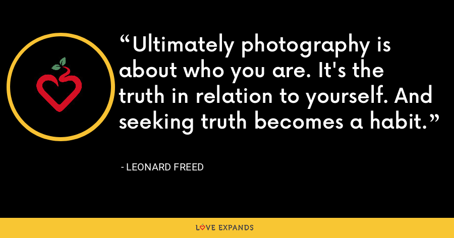 Ultimately photography is about who you are. It's the truth in relation to yourself. And seeking truth becomes a habit. - Leonard Freed