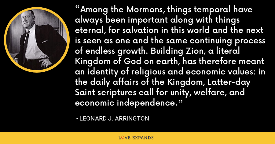 Among the Mormons, things temporal have always been important along with things eternal, for salvation in this world and the next is seen as one and the same continuing process of endless growth. Building Zion, a literal Kingdom of God on earth, has therefore meant an identity of religious and economic values: in the daily affairs of the Kingdom, Latter-day Saint scriptures call for unity, welfare, and economic independence. - Leonard J. Arrington