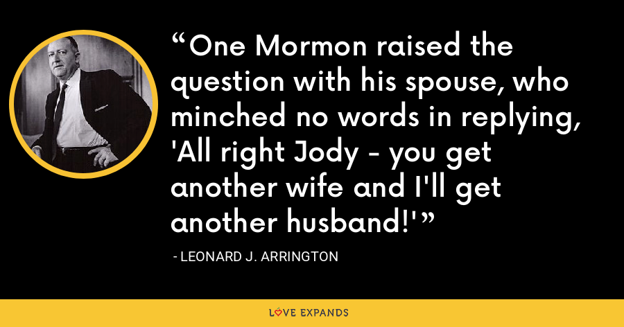 One Mormon raised the question with his spouse, who minched no words in replying, 'All right Jody - you get another wife and I'll get another husband!' - Leonard J. Arrington