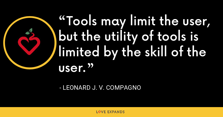 Tools may limit the user, but the utility of tools is limited by the skill of the user. - Leonard J. V. Compagno