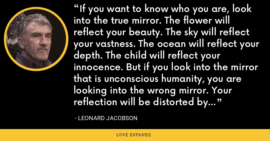 If you want to know who you are, look into the true mirror. The flower will reflect your beauty. The sky will reflect your vastness. The ocean will reflect your depth. The child will reflect your innocence. But if you look into the mirror that is unconscious humanity, you are looking into the wrong mirror. Your reflection will be distorted by their projections. - Leonard Jacobson