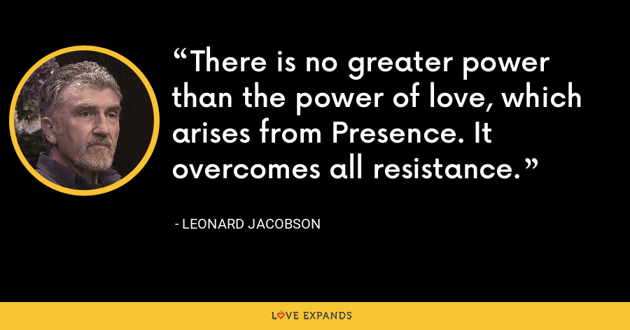 There is no greater power than the power of love, which arises from Presence. It overcomes all resistance. - Leonard Jacobson