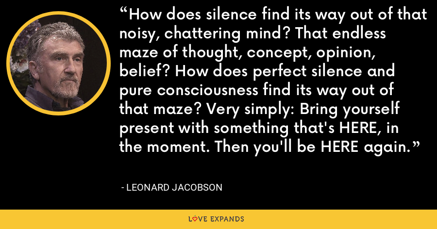 How does silence find its way out of that noisy, chattering mind? That endless maze of thought, concept, opinion, belief? How does perfect silence and pure consciousness find its way out of that maze? Very simply: Bring yourself present with something that's HERE, in the moment. Then you'll be HERE again. - Leonard Jacobson