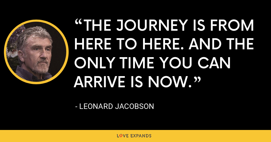 THE JOURNEY IS FROM HERE TO HERE. AND THE ONLY TIME YOU CAN ARRIVE IS NOW. - Leonard Jacobson
