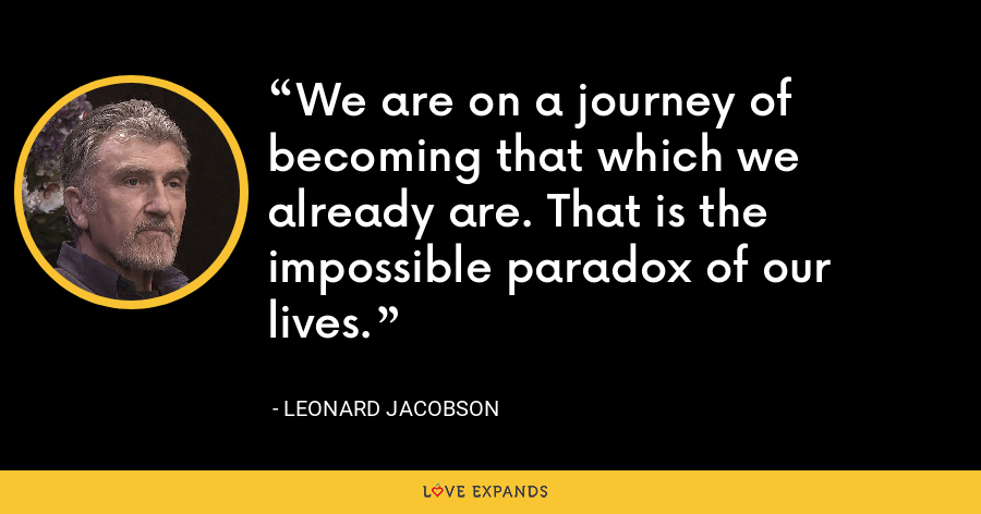 We are on a journey of becoming that which we already are. That is the impossible paradox of our lives. - Leonard Jacobson