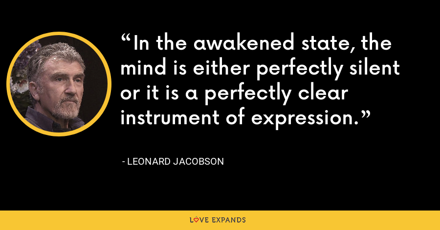 In the awakened state, the mind is either perfectly silent or it is a perfectly clear instrument of expression. - Leonard Jacobson