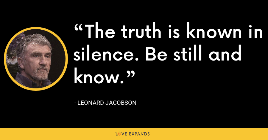 The truth is known in silence. Be still and know. - Leonard Jacobson