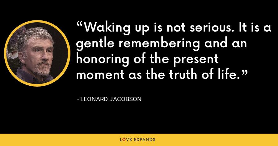 Waking up is not serious. It is a gentle remembering and an honoring of the present moment as the truth of life. - Leonard Jacobson