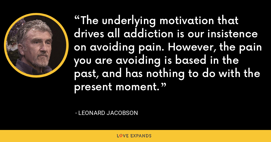 The underlying motivation that drives all addiction is our insistence on avoiding pain. However, the pain you are avoiding is based in the past, and has nothing to do with the present moment. - Leonard Jacobson
