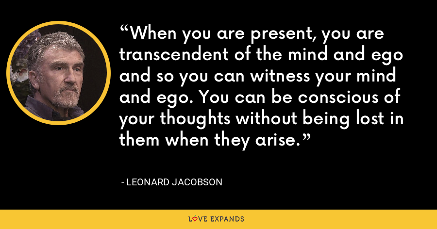 When you are present, you are transcendent of the mind and ego and so you can witness your mind and ego. You can be conscious of your thoughts without being lost in them when they arise. - Leonard Jacobson