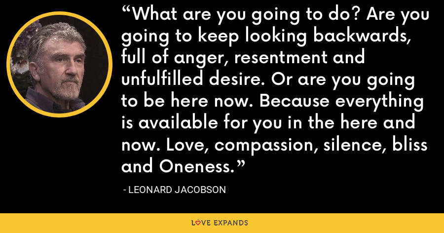 What are you going to do? Are you going to keep looking backwards, full of anger, resentment and unfulfilled desire. Or are you going to be here now. Because everything is available for you in the here and now. Love, compassion, silence, bliss and Oneness. - Leonard Jacobson