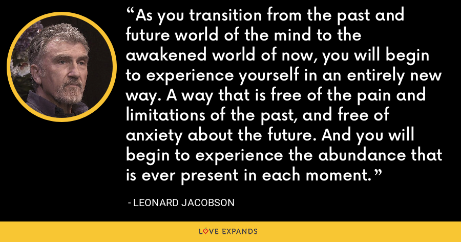 As you transition from the past and future world of the mind to the awakened world of now, you will begin to experience yourself in an entirely new way. A way that is free of the pain and limitations of the past, and free of anxiety about the future. And you will begin to experience the abundance that is ever present in each moment. - Leonard Jacobson