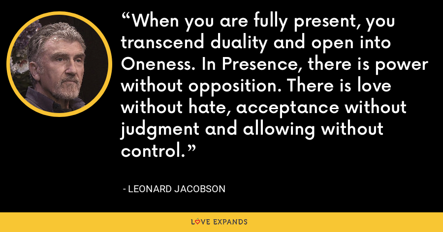 When you are fully present, you transcend duality and open into Oneness. In Presence, there is power without opposition. There is love without hate, acceptance without judgment and allowing without control. - Leonard Jacobson