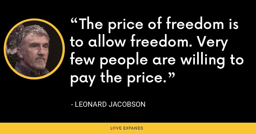 The price of freedom is to allow freedom. Very few people are willing to pay the price. - Leonard Jacobson