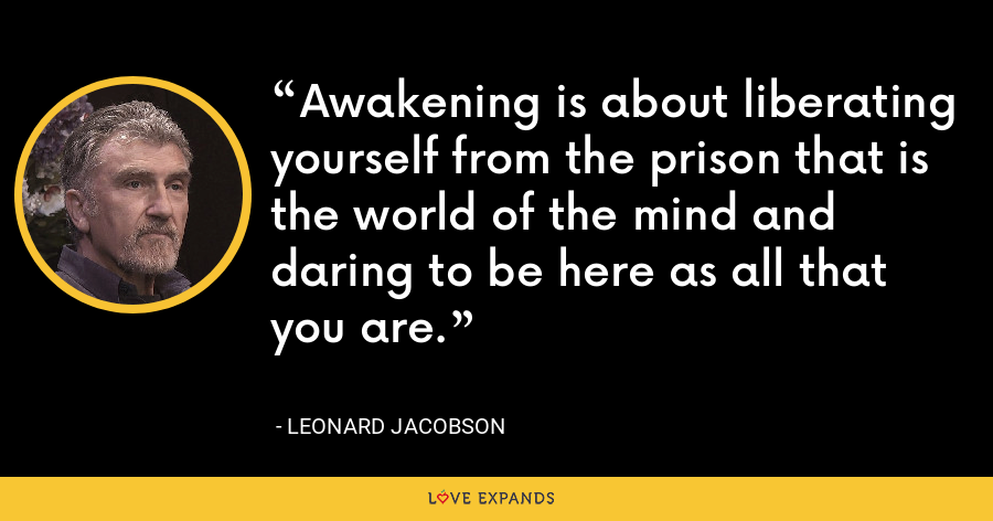 Awakening is about liberating yourself from the prison that is the world of the mind and daring to be here as all that you are. - Leonard Jacobson