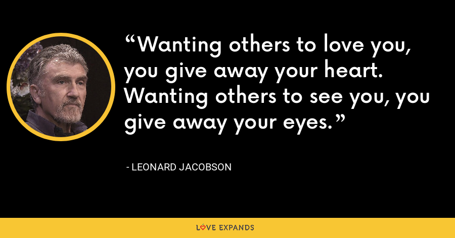 Wanting others to love you, you give away your heart. Wanting others to see you, you give away your eyes. - Leonard Jacobson