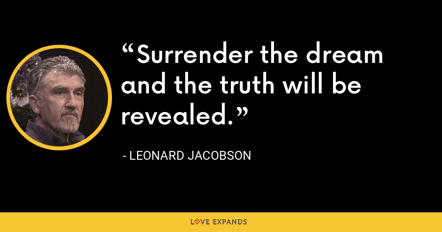 Surrender the dream and the truth will be revealed. - Leonard Jacobson