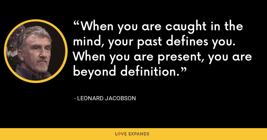 When you are caught in the mind, your past defines you. When you are present, you are beyond definition. - Leonard Jacobson